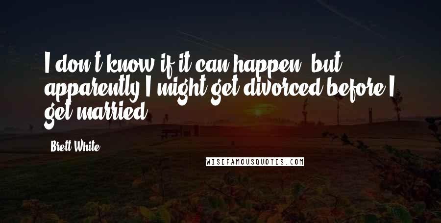Brett White quotes: I don't know if it can happen, but apparently I might get divorced before I get married.