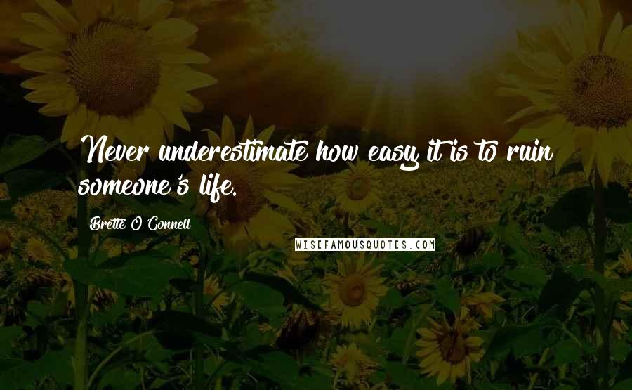 Brette O'Connell quotes: Never underestimate how easy it is to ruin someone's life.