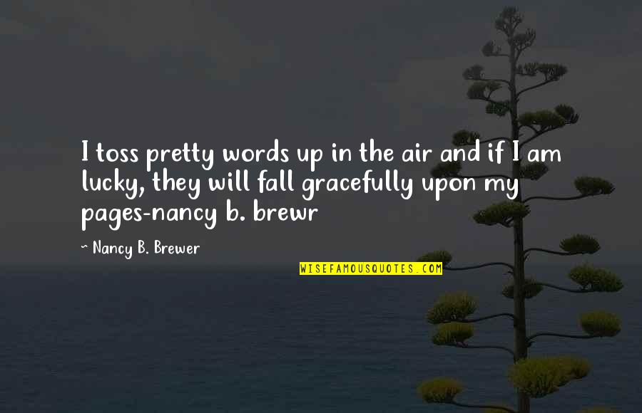 Brewr Quotes By Nancy B. Brewer: I toss pretty words up in the air