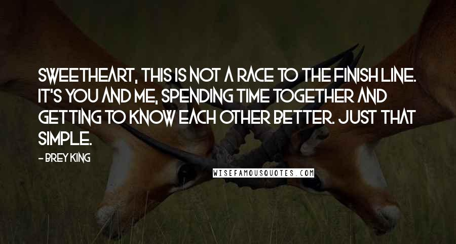Brey King quotes: Sweetheart, this is not a race to the finish line. It's you and me, spending time together and getting to know each other better. Just that simple.
