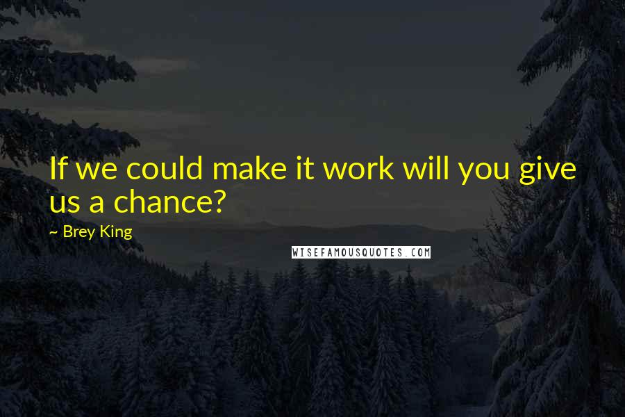 Brey King quotes: If we could make it work will you give us a chance?