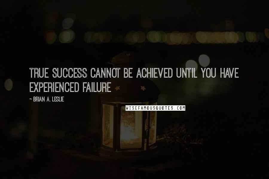 Brian A. Leslie quotes: True success cannot be achieved until you have experienced failure