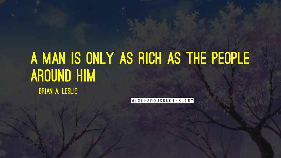 Brian A. Leslie quotes: A man is only as rich as the people around him