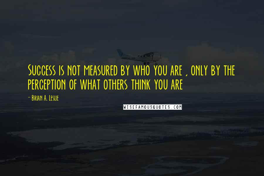 Brian A. Leslie quotes: Success is not measured by who you are , only by the perception of what others think you are