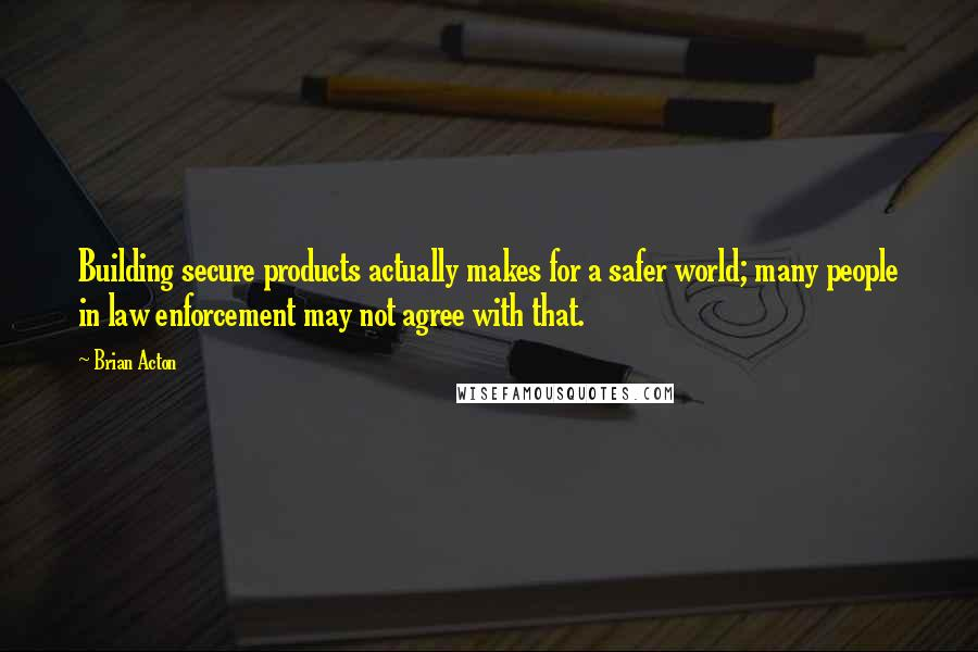 Brian Acton quotes: Building secure products actually makes for a safer world; many people in law enforcement may not agree with that.