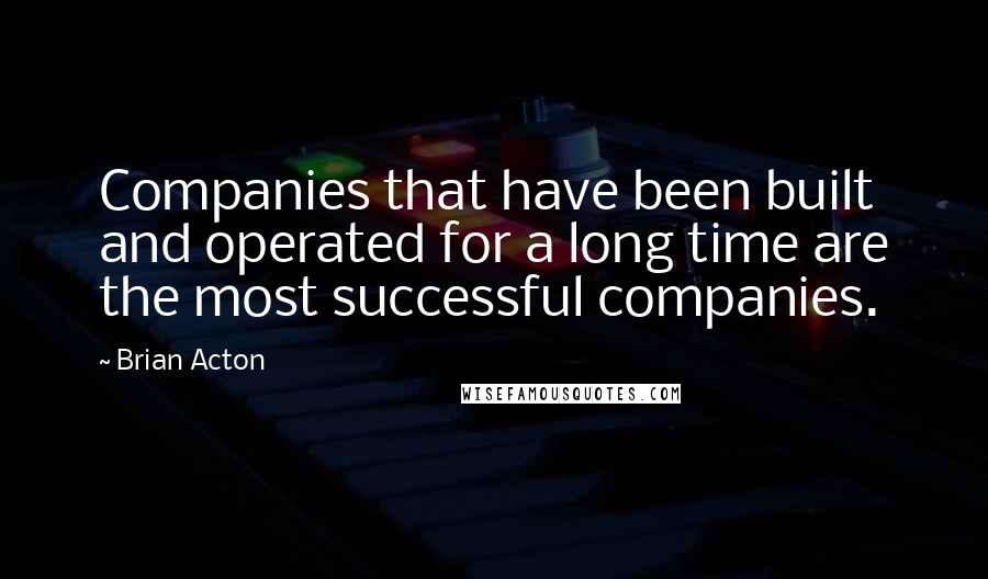 Brian Acton quotes: Companies that have been built and operated for a long time are the most successful companies.