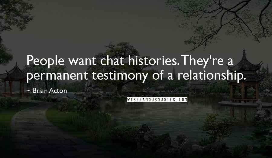 Brian Acton quotes: People want chat histories. They're a permanent testimony of a relationship.