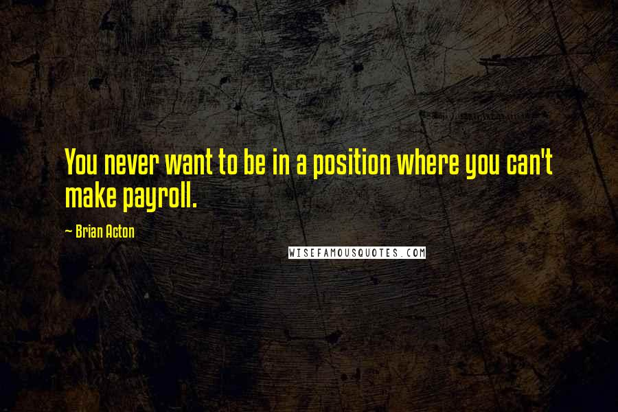Brian Acton quotes: You never want to be in a position where you can't make payroll.