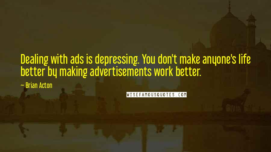 Brian Acton quotes: Dealing with ads is depressing. You don't make anyone's life better by making advertisements work better.