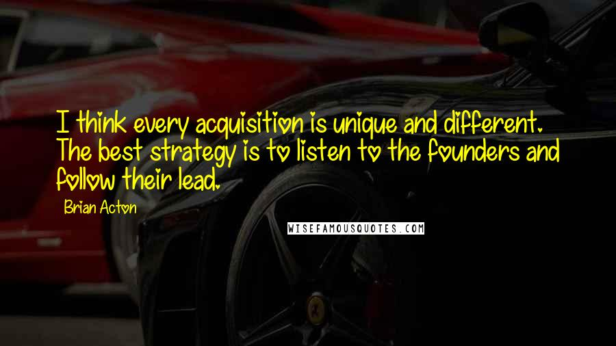 Brian Acton quotes: I think every acquisition is unique and different. The best strategy is to listen to the founders and follow their lead.