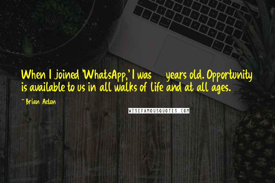 Brian Acton quotes: When I joined 'WhatsApp,' I was 38 years old. Opportunity is available to us in all walks of life and at all ages.