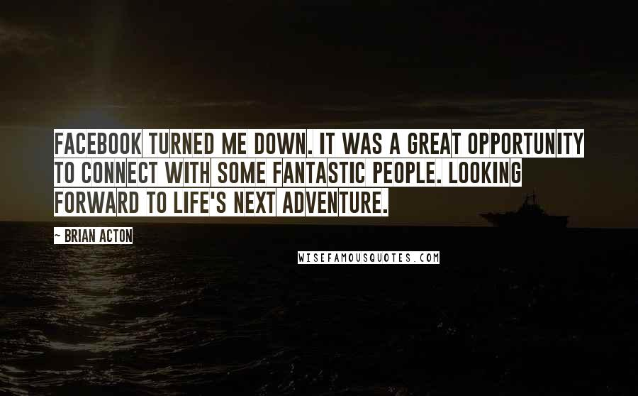 Brian Acton quotes: Facebook turned me down. It was a great opportunity to connect with some fantastic people. Looking forward to life's next adventure.
