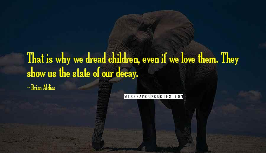 Brian Aldiss quotes: That is why we dread children, even if we love them. They show us the state of our decay.