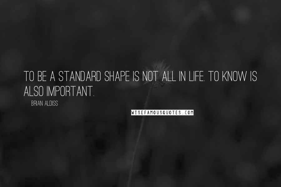 Brian Aldiss quotes: To be a standard shape is not all in life. To know is also important.