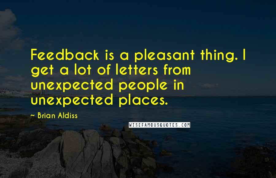 Brian Aldiss quotes: Feedback is a pleasant thing. I get a lot of letters from unexpected people in unexpected places.