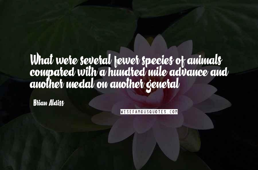 Brian Aldiss quotes: What were several fewer species of animals compared with a hundred-mile advance and another medal on another general?