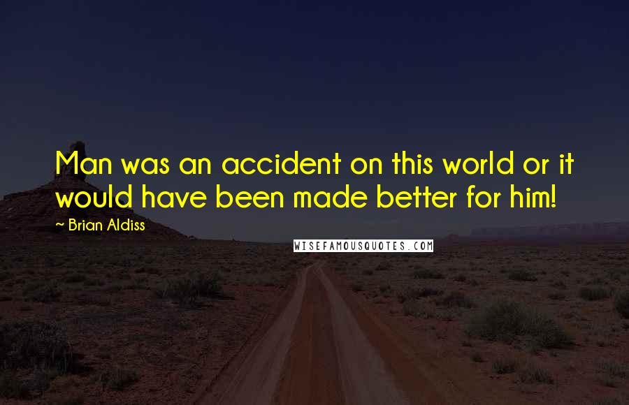 Brian Aldiss quotes: Man was an accident on this world or it would have been made better for him!