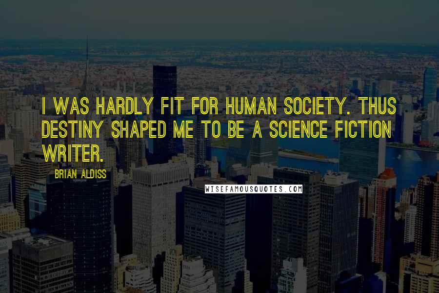 Brian Aldiss quotes: I was hardly fit for human society. Thus destiny shaped me to be a science fiction writer.