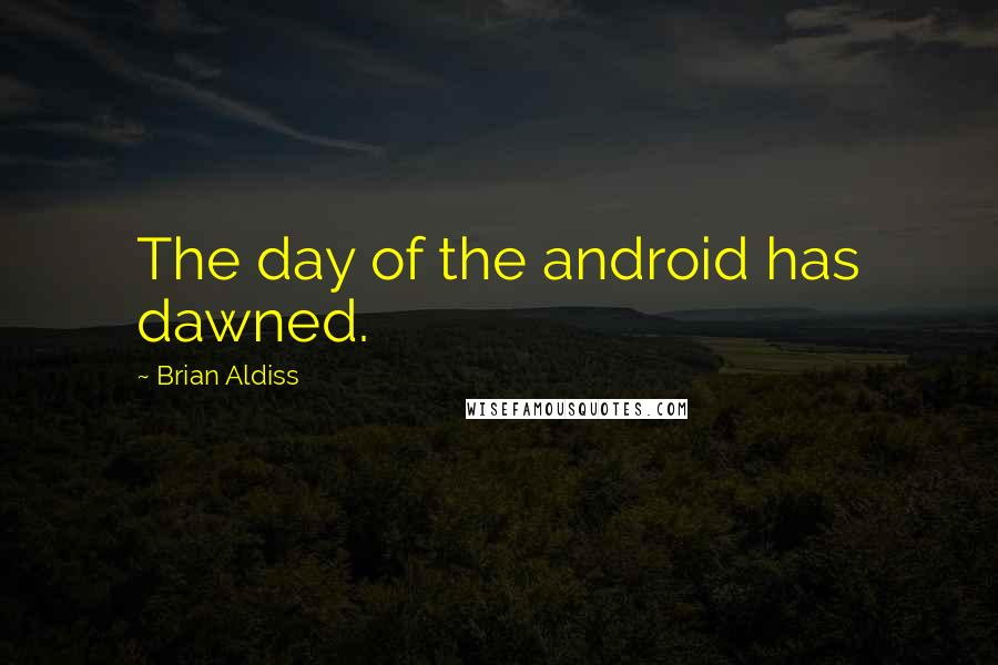 Brian Aldiss quotes: The day of the android has dawned.