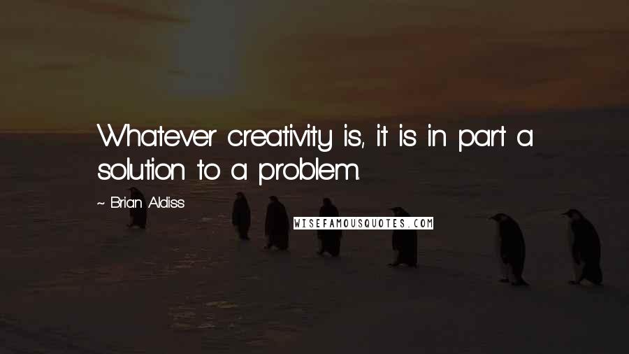Brian Aldiss quotes: Whatever creativity is, it is in part a solution to a problem.
