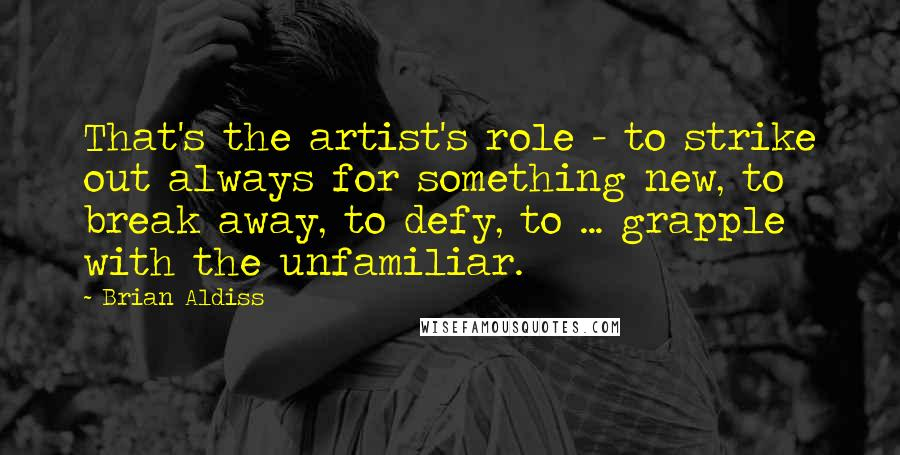 Brian Aldiss quotes: That's the artist's role - to strike out always for something new, to break away, to defy, to ... grapple with the unfamiliar.