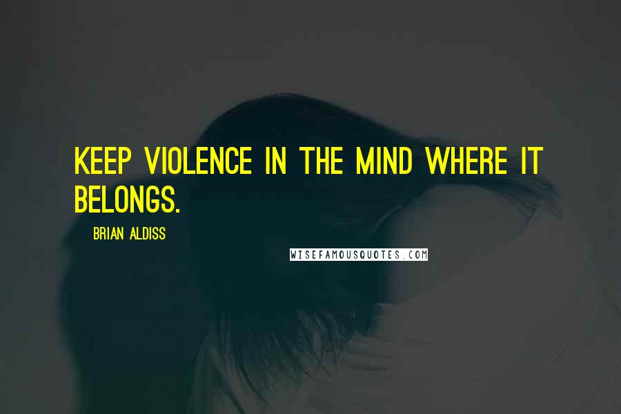 Brian Aldiss quotes: Keep violence in the mind where it belongs.