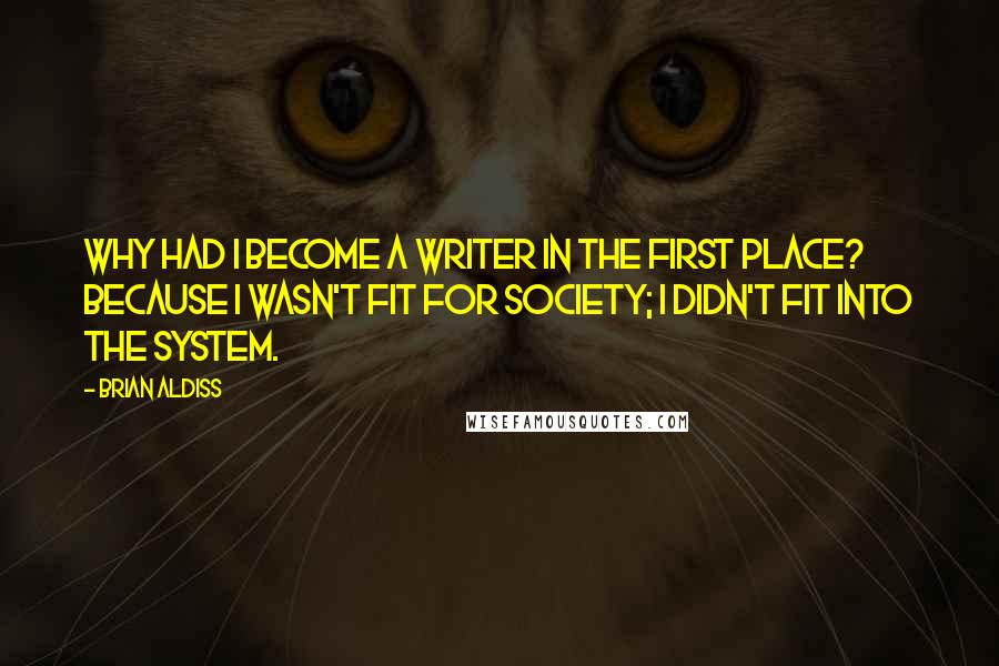 Brian Aldiss quotes: Why had I become a writer in the first place? Because I wasn't fit for society; I didn't fit into the system.