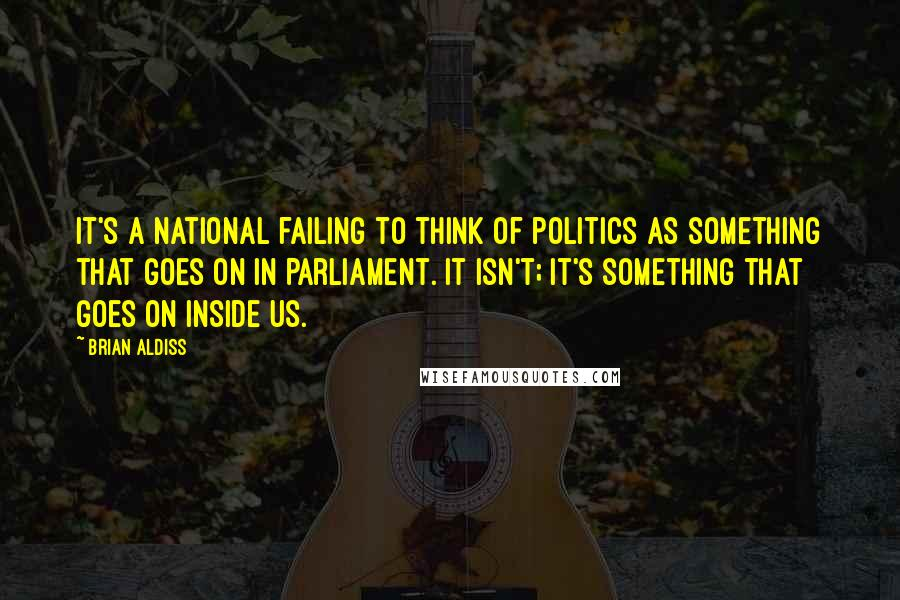 Brian Aldiss quotes: It's a national failing to think of politics as something that goes on in Parliament. It isn't; it's something that goes on inside us.