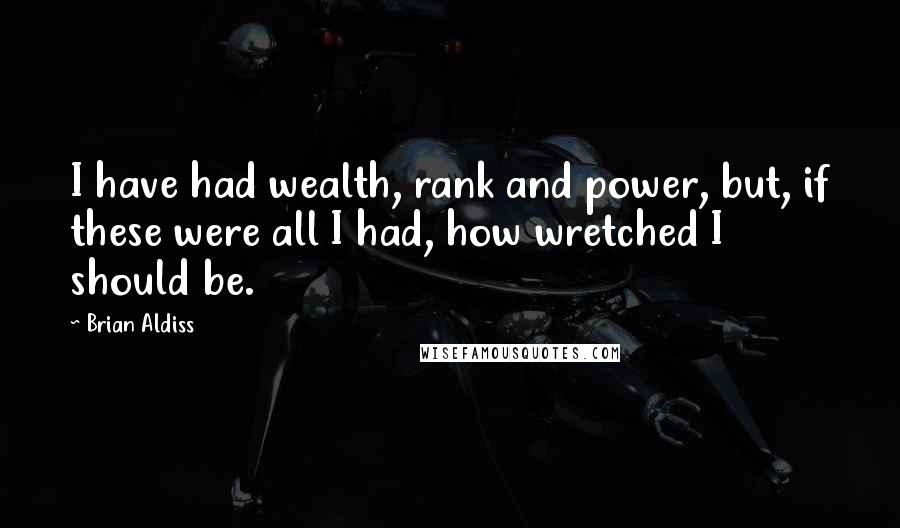 Brian Aldiss quotes: I have had wealth, rank and power, but, if these were all I had, how wretched I should be.