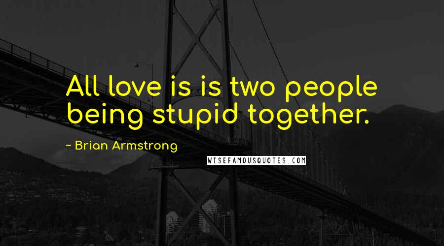 Brian Armstrong quotes: All love is is two people being stupid together.