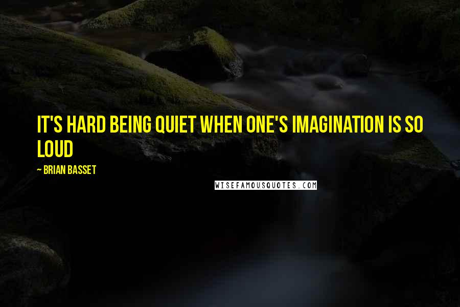 Brian Basset quotes: It's hard being quiet when one's imagination is so loud