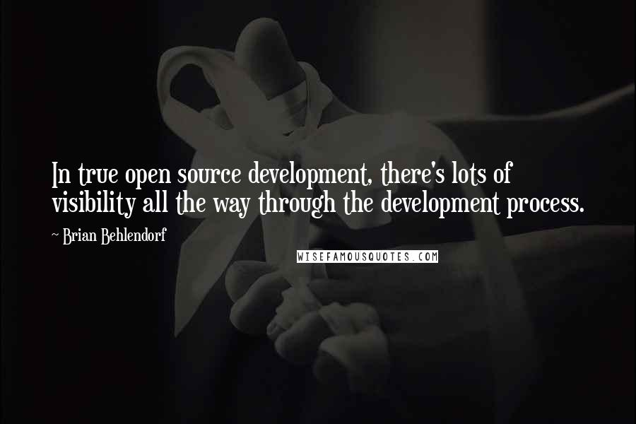 Brian Behlendorf quotes: In true open source development, there's lots of visibility all the way through the development process.