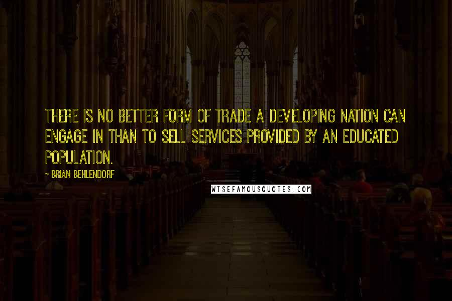 Brian Behlendorf quotes: There is no better form of trade a developing nation can engage in than to sell services provided by an educated population.