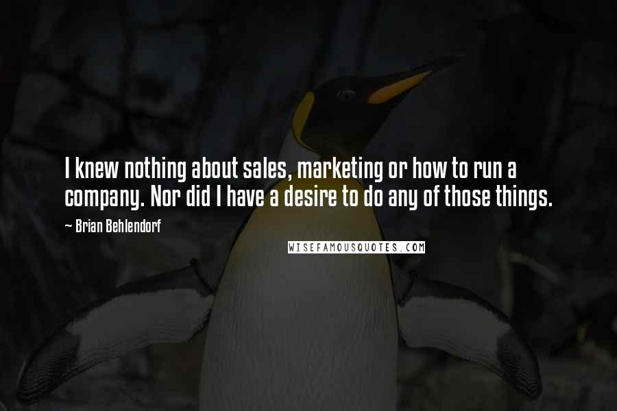 Brian Behlendorf quotes: I knew nothing about sales, marketing or how to run a company. Nor did I have a desire to do any of those things.
