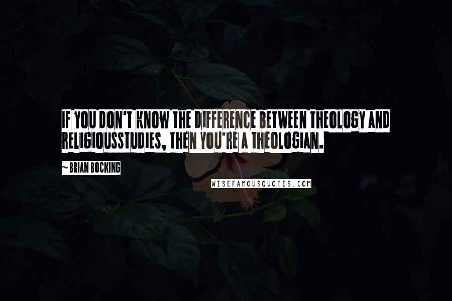 Brian Bocking quotes: If you don't know the difference between theology and religiousstudies, then you're a theologian.
