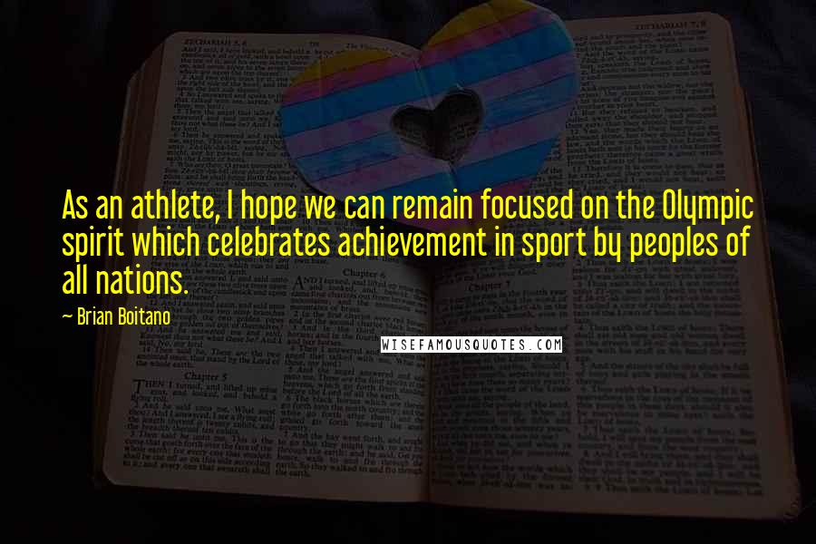 Brian Boitano quotes: As an athlete, I hope we can remain focused on the Olympic spirit which celebrates achievement in sport by peoples of all nations.