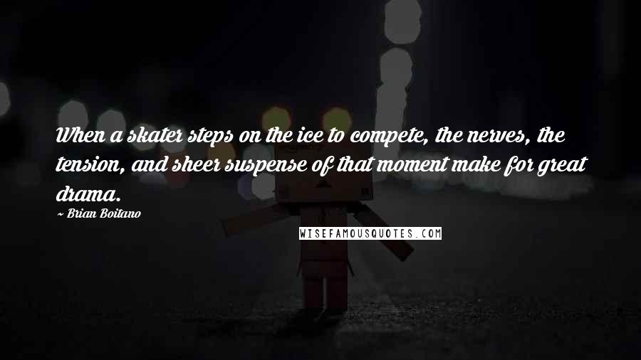 Brian Boitano quotes: When a skater steps on the ice to compete, the nerves, the tension, and sheer suspense of that moment make for great drama.