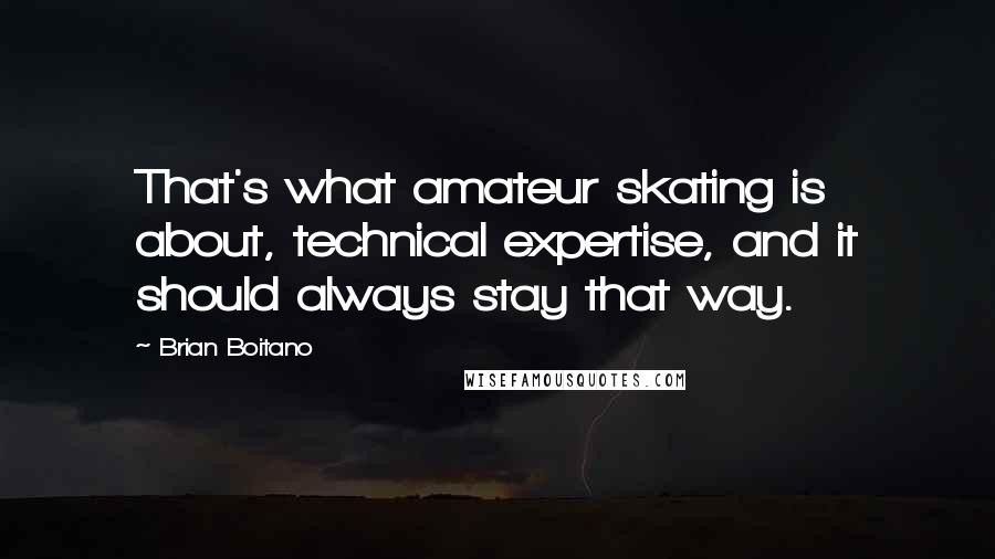 Brian Boitano quotes: That's what amateur skating is about, technical expertise, and it should always stay that way.