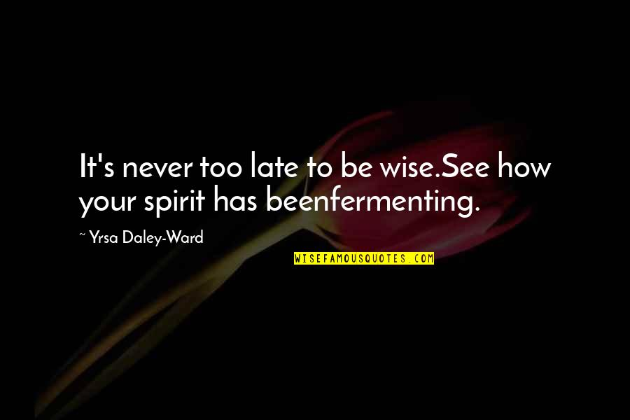 Brian Braddock Quotes By Yrsa Daley-Ward: It's never too late to be wise.See how