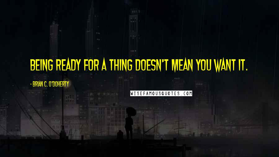 Brian C. O'Doherty quotes: Being ready for a thing doesn't mean you want it.