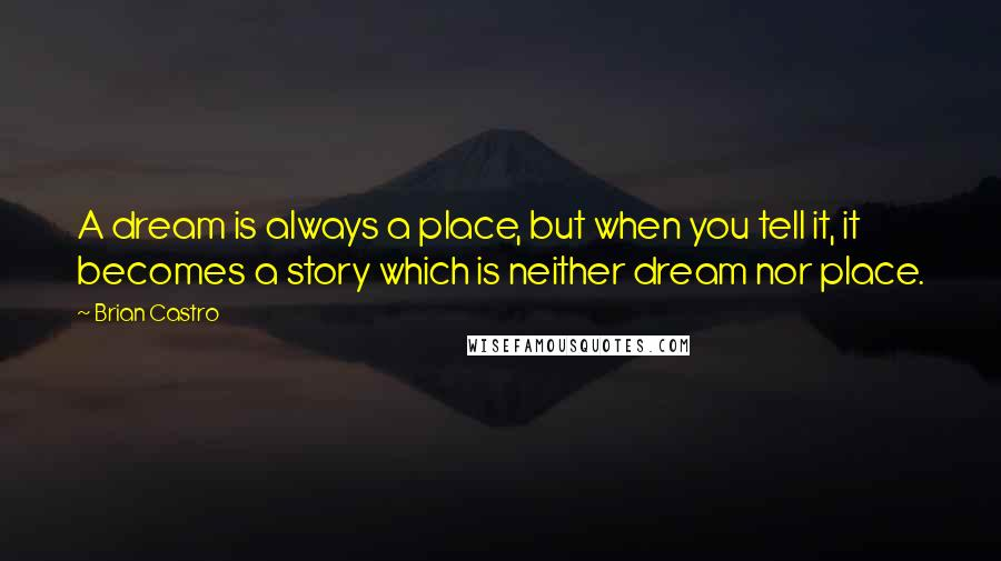 Brian Castro quotes: A dream is always a place, but when you tell it, it becomes a story which is neither dream nor place.