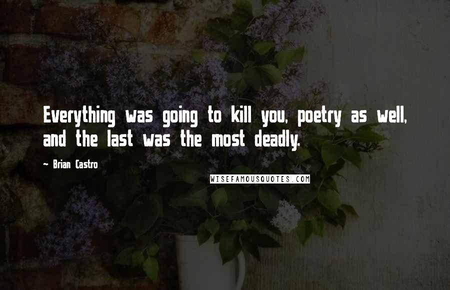 Brian Castro quotes: Everything was going to kill you, poetry as well, and the last was the most deadly.