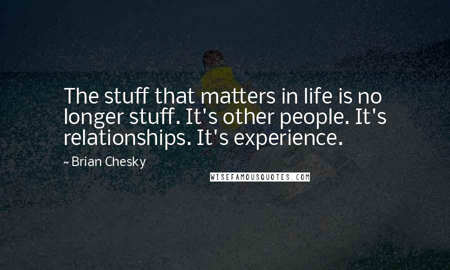 Brian Chesky quotes: The stuff that matters in life is no longer stuff. It's other people. It's relationships. It's experience.