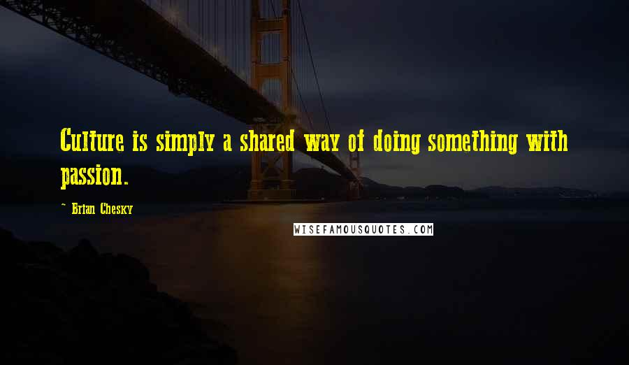 Brian Chesky quotes: Culture is simply a shared way of doing something with passion.