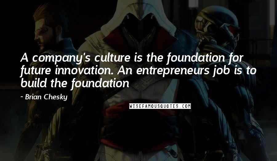 Brian Chesky quotes: A company's culture is the foundation for future innovation. An entrepreneurs job is to build the foundation