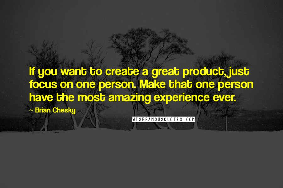 Brian Chesky quotes: If you want to create a great product, just focus on one person. Make that one person have the most amazing experience ever.