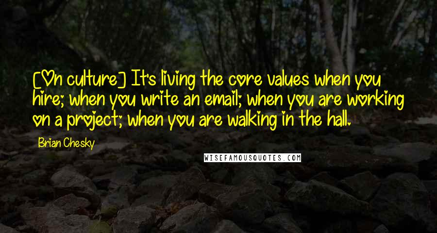 Brian Chesky quotes: [On culture] It's living the core values when you hire; when you write an email; when you are working on a project; when you are walking in the hall.