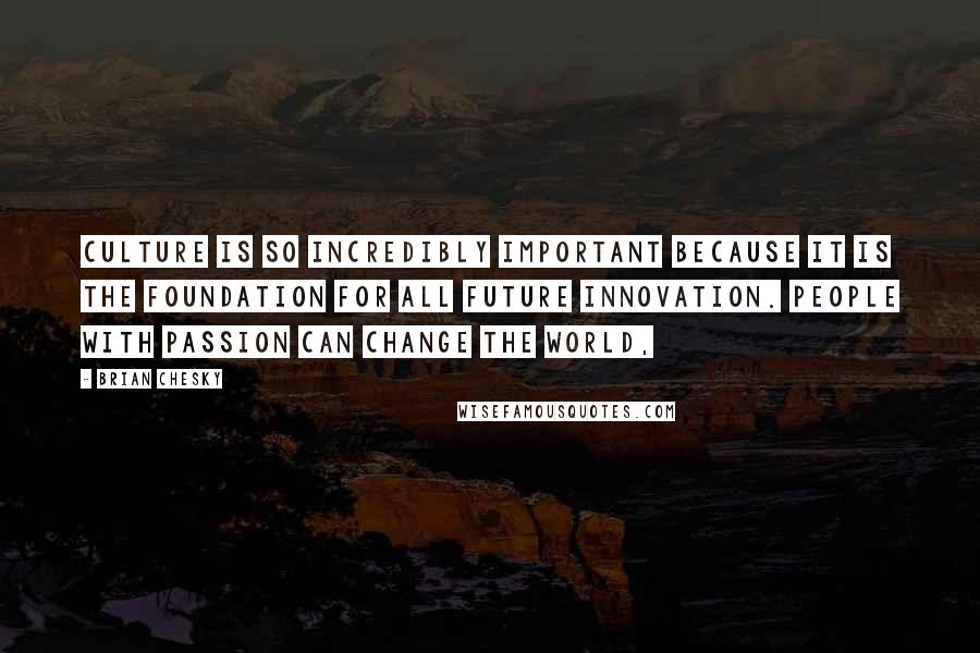 Brian Chesky quotes: Culture is so incredibly important because it is the foundation for all future innovation. People with passion can change the world,