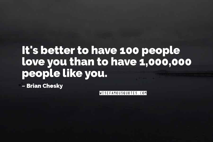 Brian Chesky quotes: It's better to have 100 people love you than to have 1,000,000 people like you.