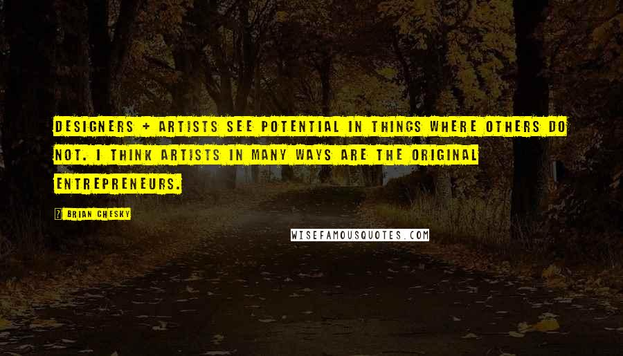 Brian Chesky quotes: Designers + artists see potential in things where others do not. I think artists in many ways are the original entrepreneurs.